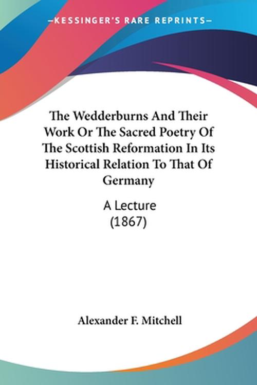 The Wedderburns and Their Work or the Sacred Poetry of the Scottish Reformation in Its Historical Relation to That of Germany: A Lecture (1867)