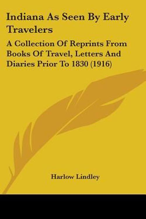 Indiana as Seen by Early Travelers: A Collection of Reprints from Books of Travel, Letters and Diaries Prior to 1830 (1916)
