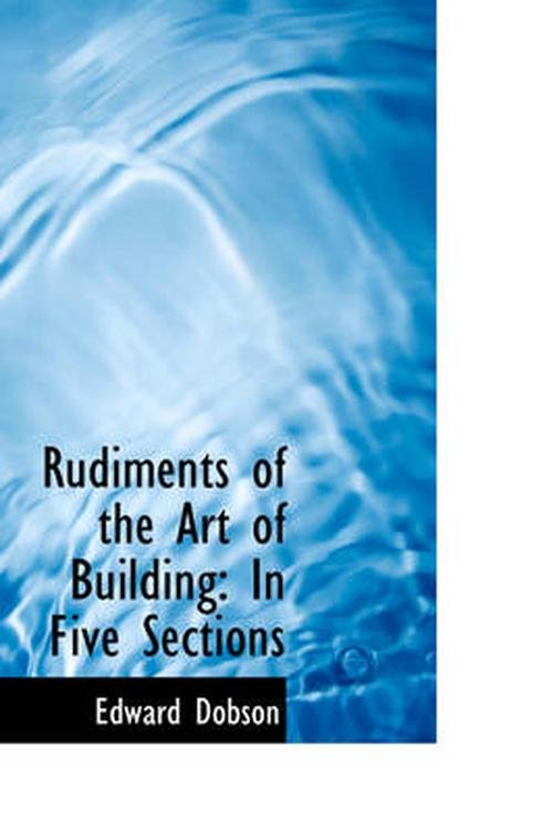 Rudiments of the Art of Building: In Five Sections