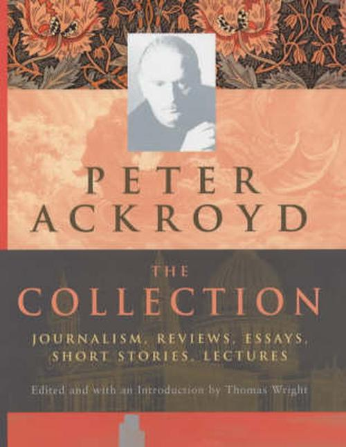 Peter Ackroyd: The Collection: Journalism, Reviews, Essays, Short Stories, Lectures