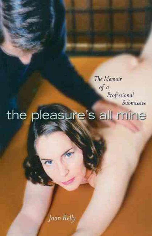 The Pleasure's All Mine: The Memoir of a Professional Submissive