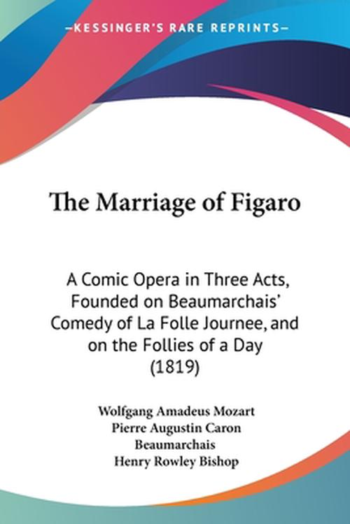 The Marriage of Figaro: A Comic Opera in Three Acts, Founded on Beaumarchais' Comedy of La Folle Journee, and on the Follies of a Day (1819)