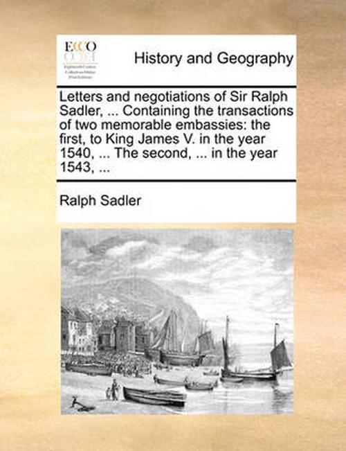Letters and Negotiations of Sir Ralph Sadler, ... Containing the Transactions of Two Memorable Embassies: The First, to King James V. in the Year 1540