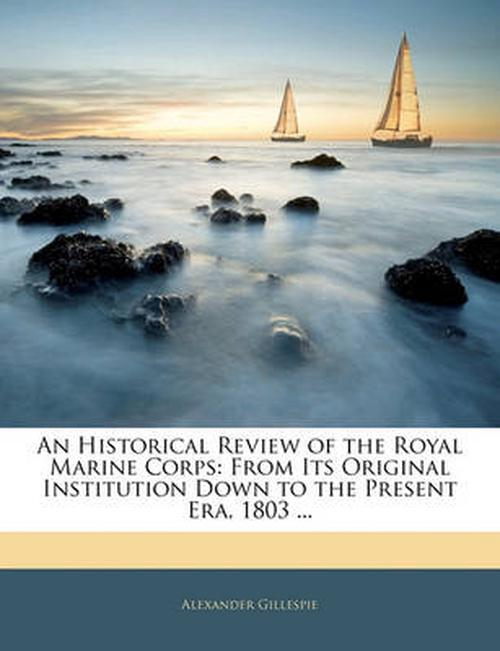 An Historical Review of the Royal Marine Corps: From Its Original Institution Down to the Present Era, 1803 ...
