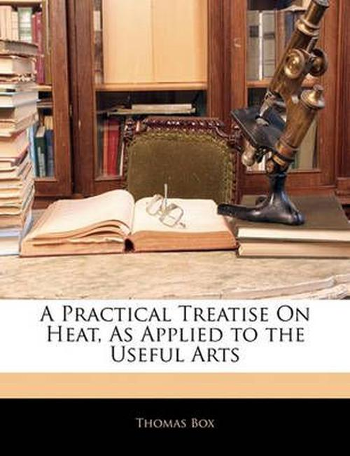 Practical Treatise On Heat, As Applied to the Useful Arts