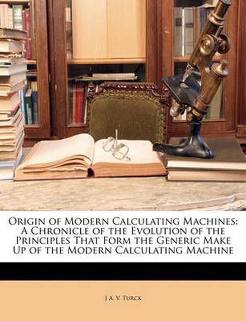 Origin of Modern Calculating Machines: A Chronicle of the Evolution of the Principles That Form the Generic Make Up of the Modern Calculating Machine
