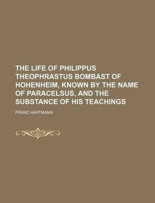 Life of Philippus Theophrastus Bombast of Hohenheim, Known b