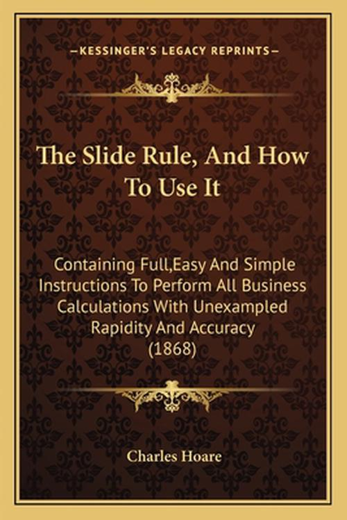 The Slide Rule, and How to Use It: Containing Full, Easy and Simple Instructions to Perform All Business Calculations with Unexampled Rapidity and Acc
