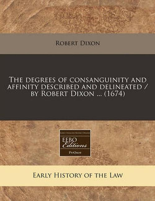 The Degrees of Consanguinity and Affinity Described and Delineated / by Robert Dixon ... (1674)