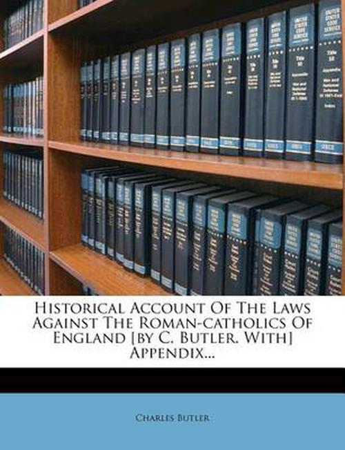 Historical Account Of The Laws Against The Roman-catholics Of England [by C. Butler. With] Appendix...