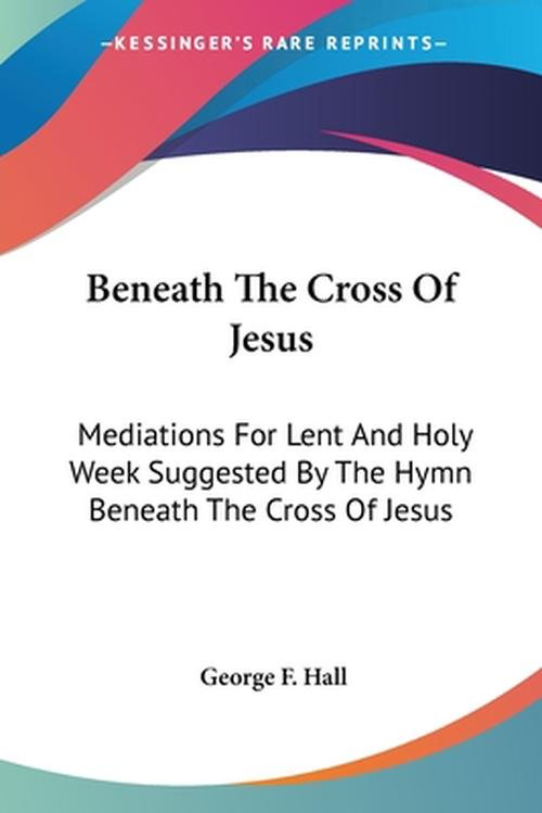 Beneath the Cross of Jesus: Mediations for Lent and Holy Week Suggested by the Hymn Beneath the Cross of Jesus