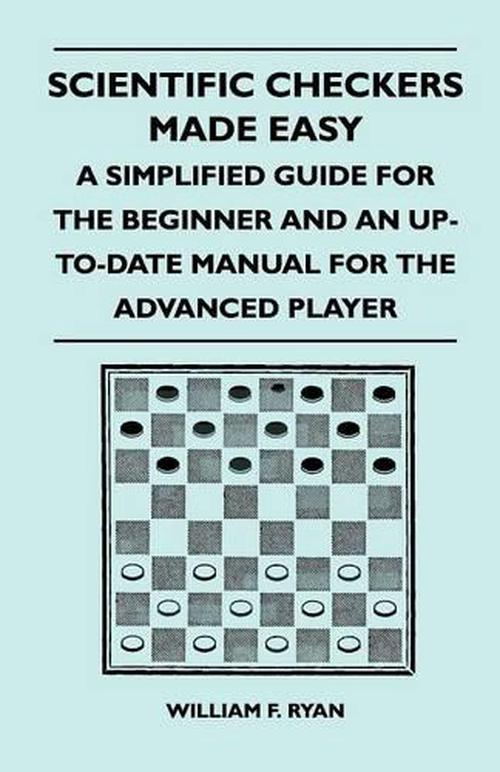 Scientific Checkers Made Easy - a Simplified Guide for the Beginner and An Up-to-date Manual for the Advanced Player