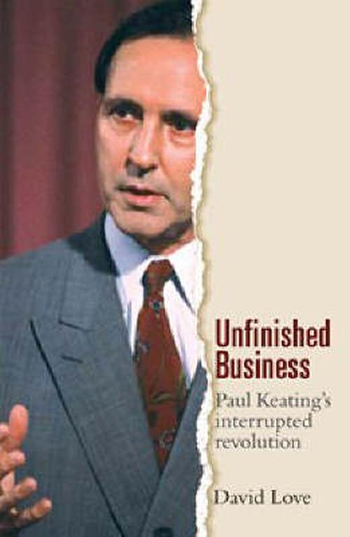 Unfinished Business: Paul Keating's Interrupted Revolution