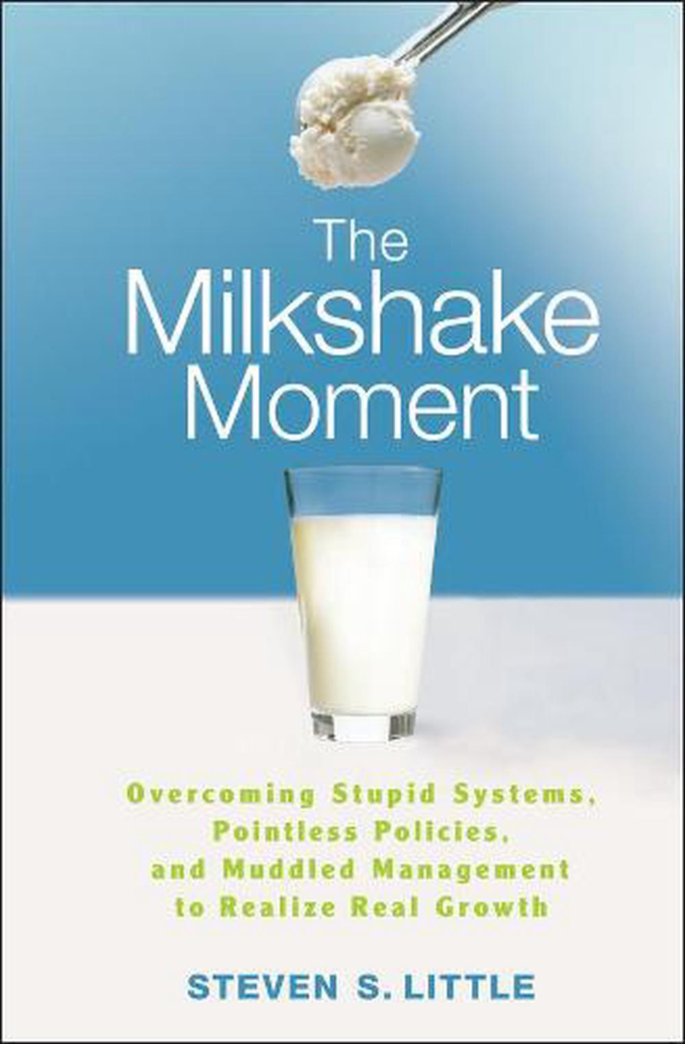 The Milkshake Moment: Overcoming Stupid Systems, Pointless Policies, and Muddled Management to Realize Real Growth