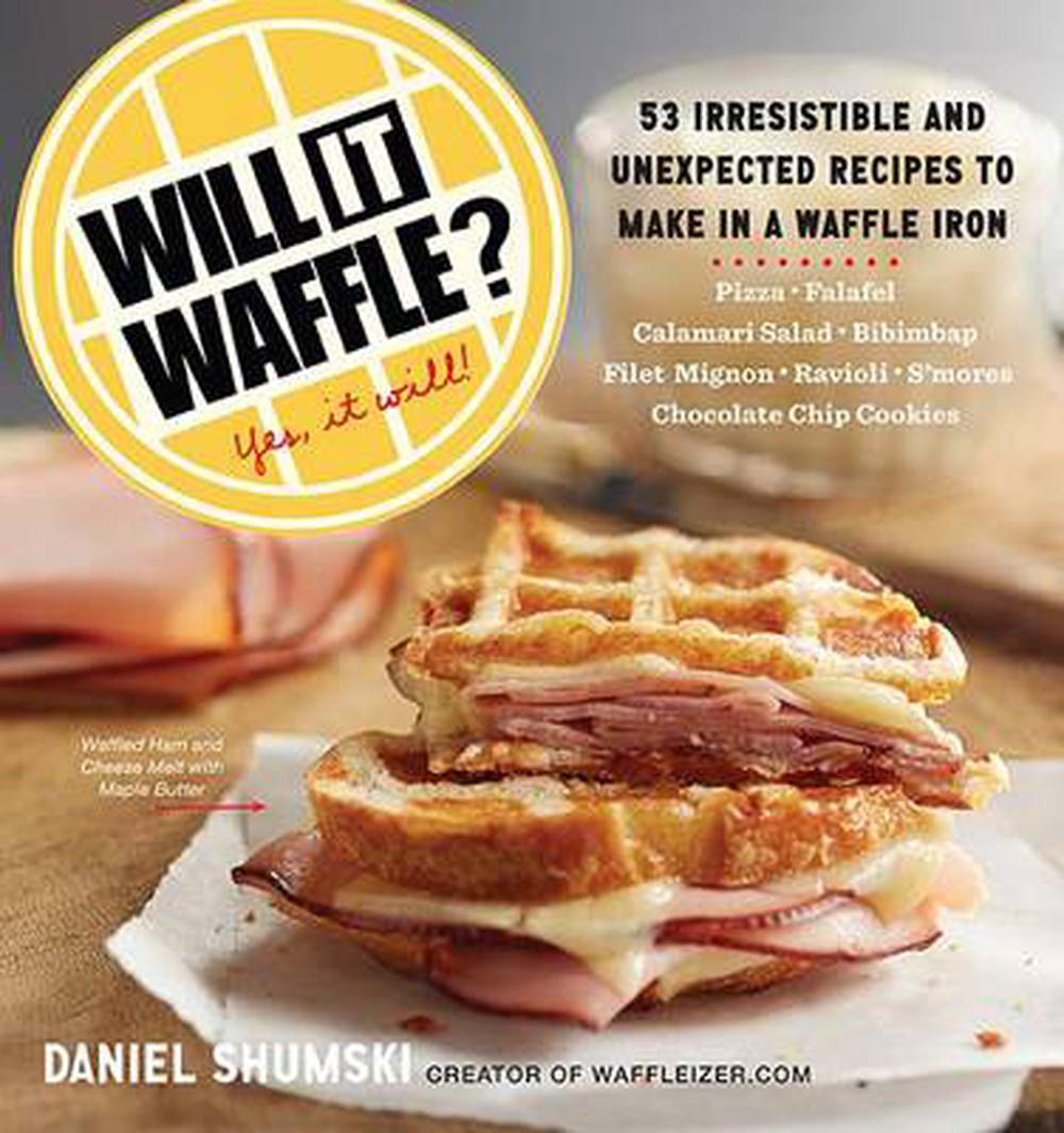 Will It Waffle?: Bacon and Eggs to Mac 'n' Cheese, Bibimbap to Chocolate Chip Cookies--53 Irresistible, Unexpected Recipes to Make in a