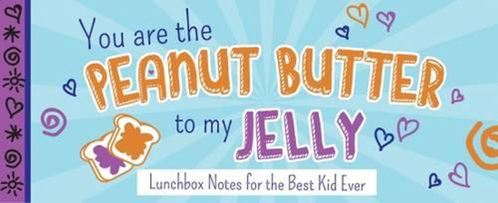 You Are the Peanut Butter to My Jelly: Lunch Box Notes for the Best Kid Ever