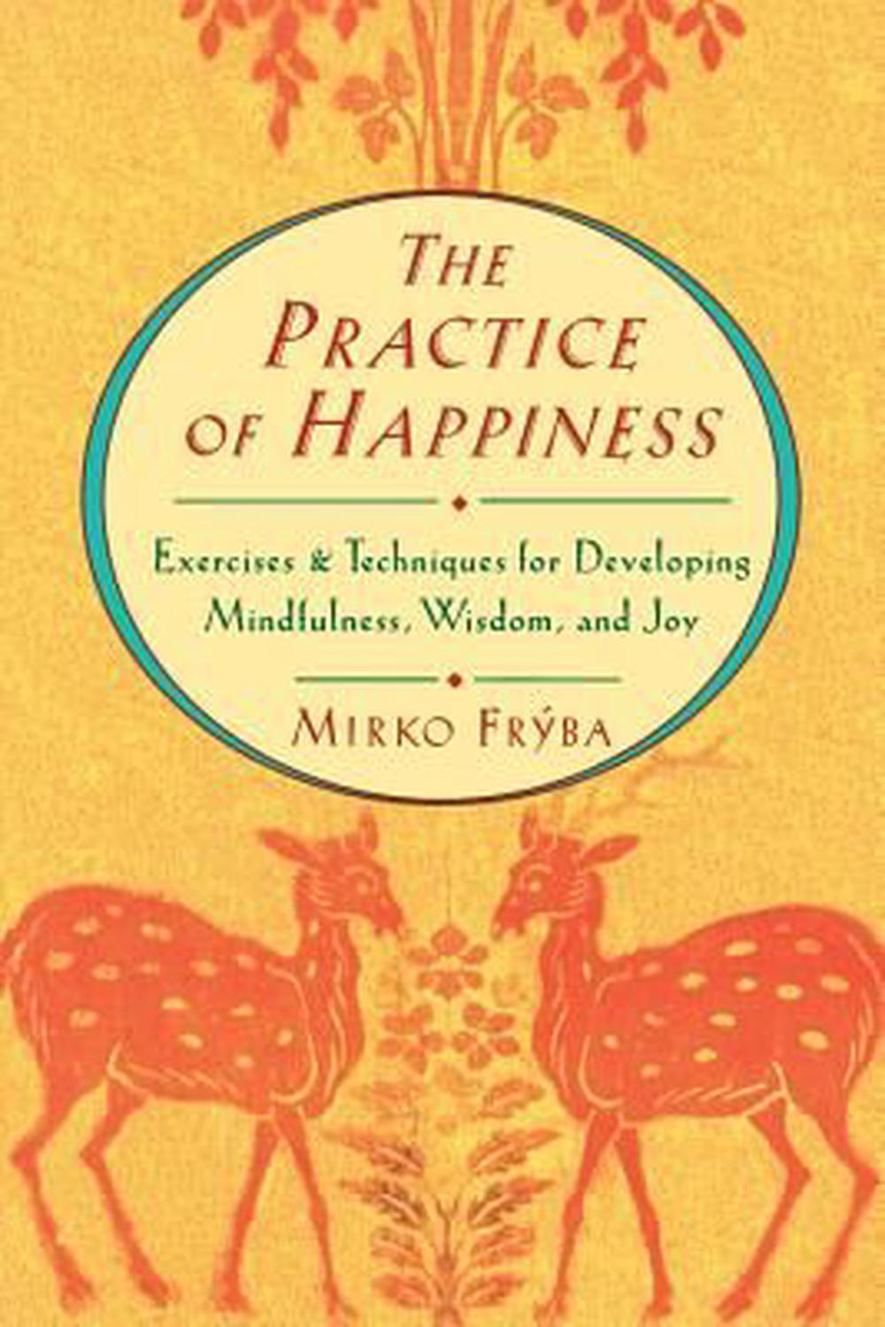 Practice of Happiness: Excercises and Techniques for Developing Mindfullness Wisdom and Joy