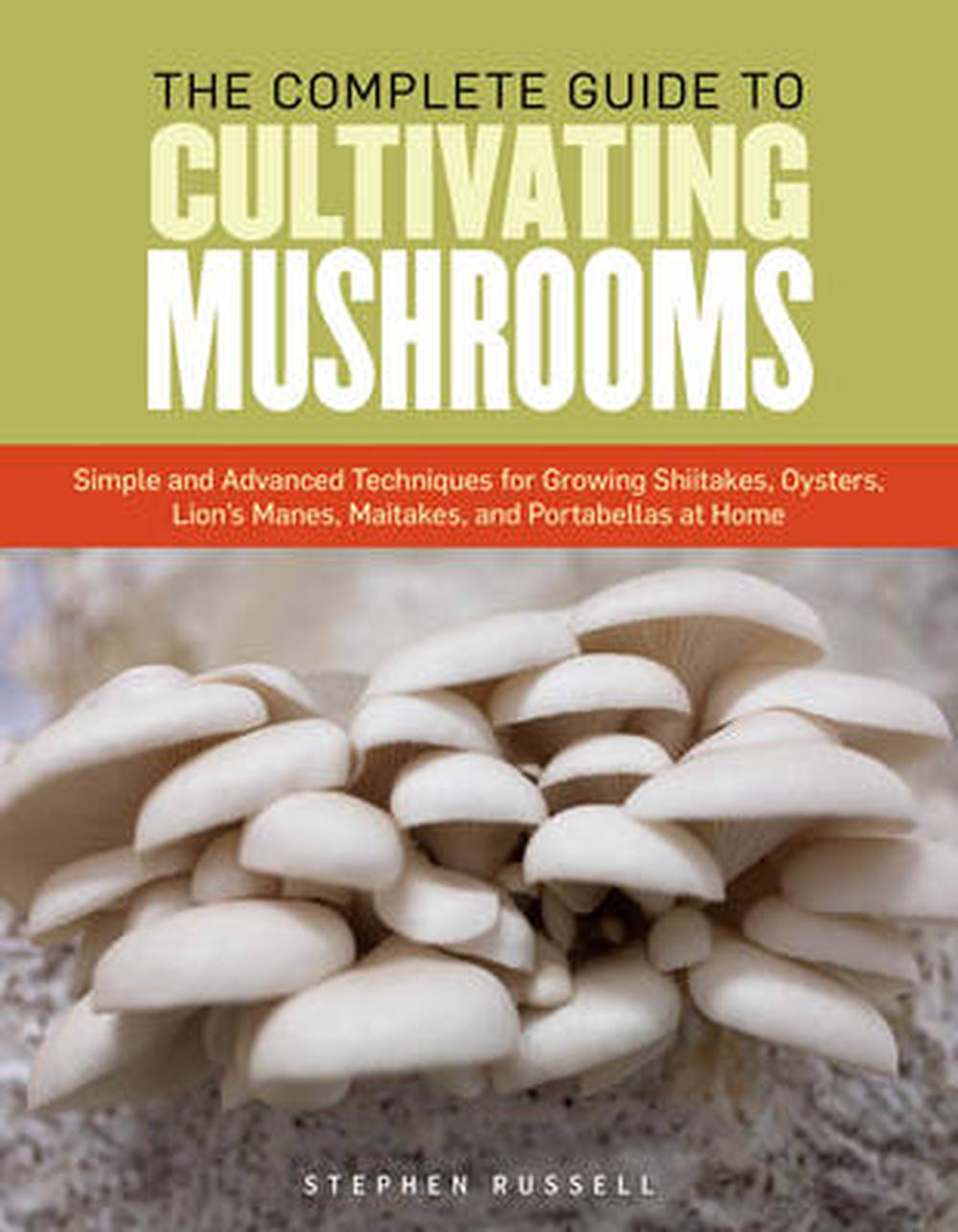 The Complete Guide to Cultivating Mushrooms: Simple and Advanced Techniques for Growing Shiitakes, Oysters, Lion's Manes, Maitakes, and Portabellas at