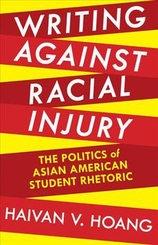 Writing Against Racial Injury: The Politics of Asian American Student Rhetoric