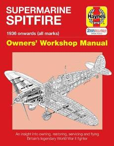 Supermarine Spitfire Owners' Workshop Manual: 1936 Onwards (All Marks): An Insight Into Owning, Restoring, Servicing and Flying Britain's Legendary Wo